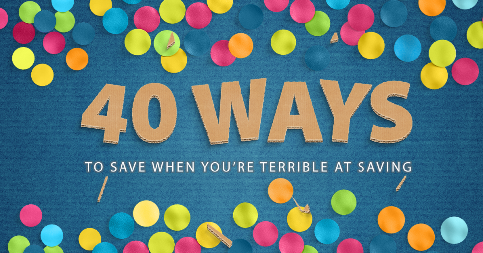 40 Ways to Save When You're Terrible at Saving