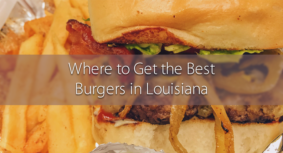 Where to Get the Best Burgers in Louisiana